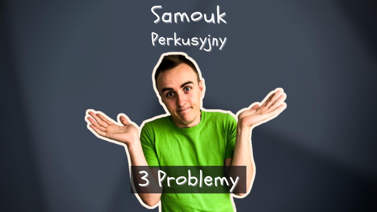 Samouk Perkusyjny – 3 Problemy (I Jak Je Rozwiązać?)